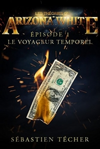 Sebastien Techer - Les théories d'Arizona White, tome 1 : Le voyageur temporel